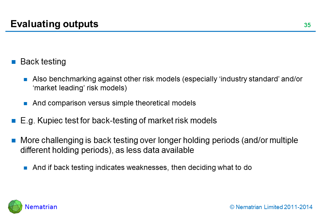 Bullet points include: Back testing Also benchmarking against other risk models (especially 'industry standard' and/or 'market leading' risk models) And comparison versus simple theoretical models E.g. Kupiec test for back-testing of market risk models More challenging is back testing over longer holding periods (and/or multiple different holding periods), as less data available And if back testing indicates weaknesses, then deciding what to do