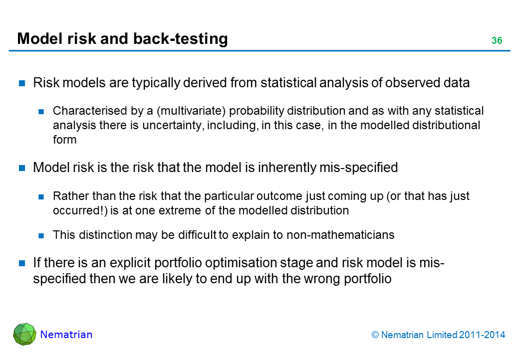 Bullet points include: Risk models are typically derived from statistical analysis of observed data Characterised by a (multivariate) probability distribution and as with any statistical analysis there is uncertainty, including, in this case, in the modelled distributional form Model risk is the risk that the model is inherently mis-specified Rather than the risk that the particular outcome just coming up (or that has just occurred!) is at one extreme of the modelled distribution This distinction may be difficult to explain to non-mathematicians If there is an explicit portfolio optimisation stage and risk model is mis-specified then we are likely to end up with the wrong portfolio
