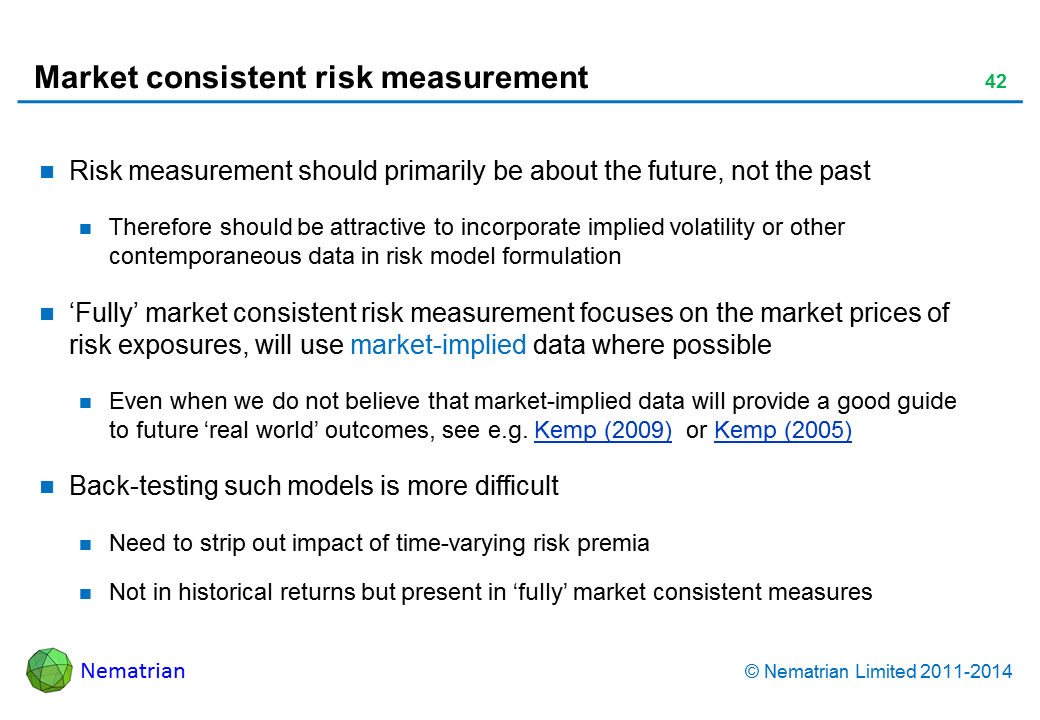 Bullet points include: Risk measurement should primarily be about the future, not the past Therefore should be attractive to incorporate implied volatility or other contemporaneous data in risk model formulation 'Fully' market consistent risk measurement focuses on the market prices of risk exposures, will use market-implied data where possible Even when we do not believe that market-implied data will provide a good guide to future 'real world' outcomes, see e.g. Kemp (2009)  or Kemp (2005) Back-testing such models is more difficult Need to strip out impact of time-varying risk premia Not in historical returns but present in 'fully' market consistent measures