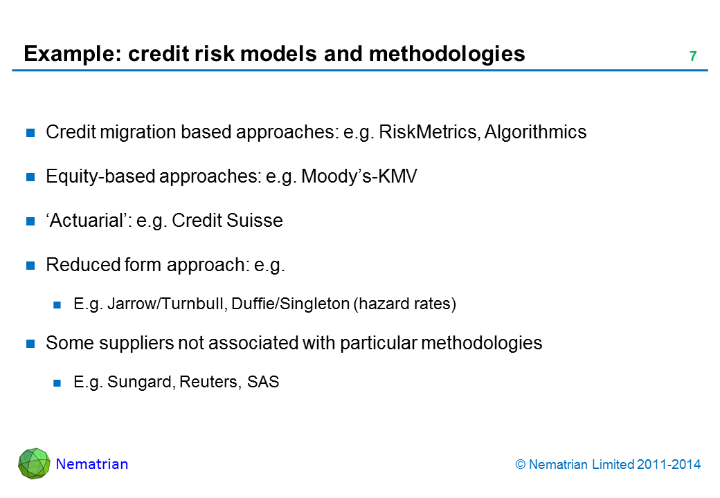 Bullet points include: Credit migration based approaches: e.g. RiskMetrics, Algorithmics Equity-based approaches: e.g. Moody's-KMV 'Actuarial': e.g. Credit Suisse Reduced form approach: e.g. E.g. Jarrow/Turnbull, Duffie/Singleton (hazard rates) Some suppliers not associated with particular methodologies E.g. Sungard, Reuters, SAS