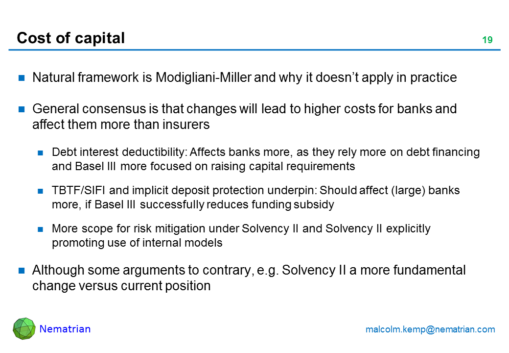 Bullet points include: Natural framework is Modigliani-Miller and why it doesn't apply in practice General consensus is that changes will lead to higher costs for banks and affect them more than insurers Debt interest deductibility: Affects banks more, as they rely more on debt financing and Basel III more focused on raising capital requirements TBTF/SIFI and implicit deposit protection underpin: Should affect (large) banks more, if Basel III successfully reduces funding subsidy More scope for risk mitigation under Solvency II and Solvency II explicitly promoting use of internal models Although some arguments to contrary, e.g. Solvency II a more fundamental change versus current position