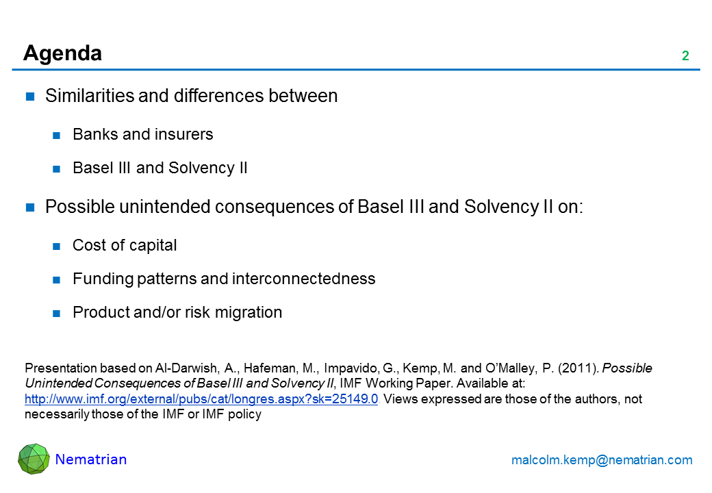 Bullet points include: Similarities and differences between Banks and insurers Basel III and Solvency II Possible unintended consequences of Basel III and Solvency II on: Cost of capital Funding patterns and interconnectedness Product and/or risk migration. Presentation based on Al-Darwish, A., Hafeman, M., Impavido, G., Kemp, M. and O'Malley, P. (2011). Possible Unintended Consequences of Basel III and Solvency II, IMF Working Paper. Available at: http://www.imf.org/external/pubs/cat/longres.aspx?sk=25149.0. Views expressed are those of the authors, not necessarily those of the IMF or IMF policy