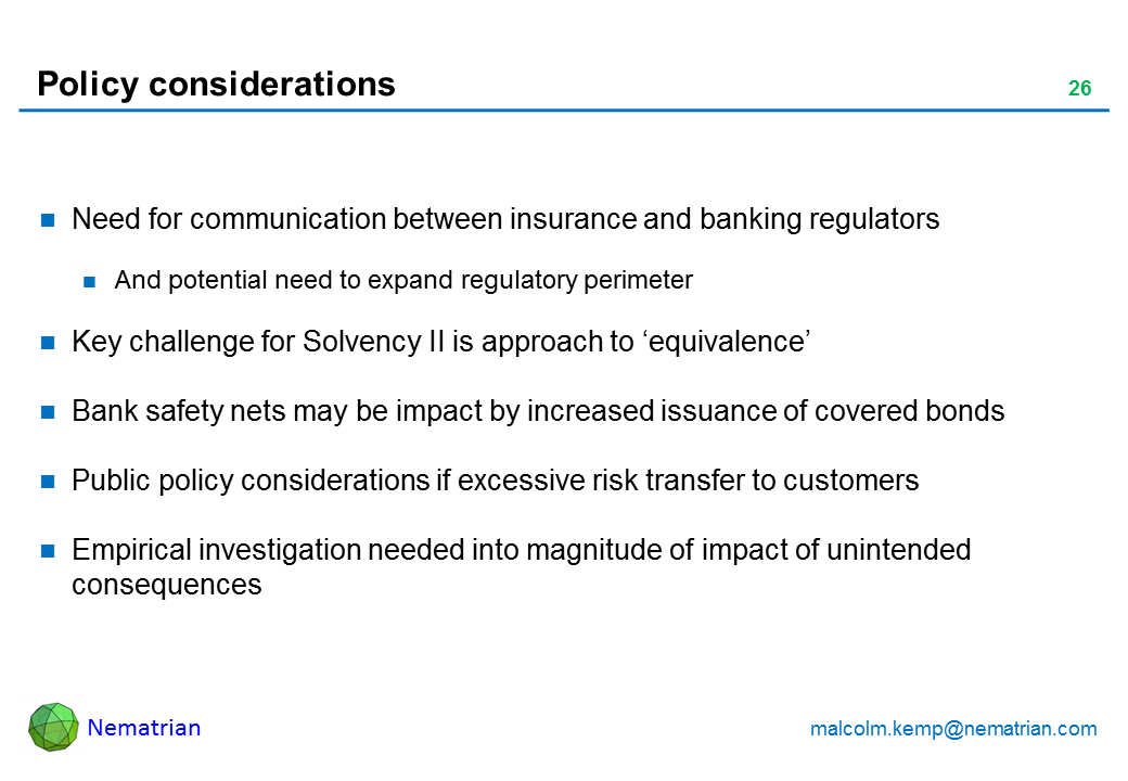 Bullet points include: Need for communication between insurance and banking regulators And potential need to expand regulatory perimeter Key challenge for Solvency II is approach to 'equivalence' Bank safety nets may be impact by increased issuance of covered bonds Public policy considerations if excessive risk transfer to customers Empirical investigation needed into magnitude of impact of unintended consequences