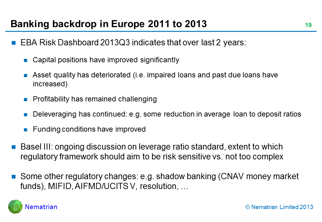 Bullet points include: EBA Risk Dashboard 2013Q3 indicates that over last 2 years: Capital positions have improved significantly Asset quality has deteriorated (i.e. impaired loans and past due loans have increased) Profitability has remained challenging Deleveraging has continued: e.g. some reduction in average loan to deposit ratios Funding conditions have improved Basel III: ongoing discussion on leverage ratio standard, extent to which regulatory framework should aim to be risk sensitive vs. not too complex Some other regulatory changes: e.g. shadow banking (CNAV money market funds), MIFID, AIFMD/UCITS V, resolution, …