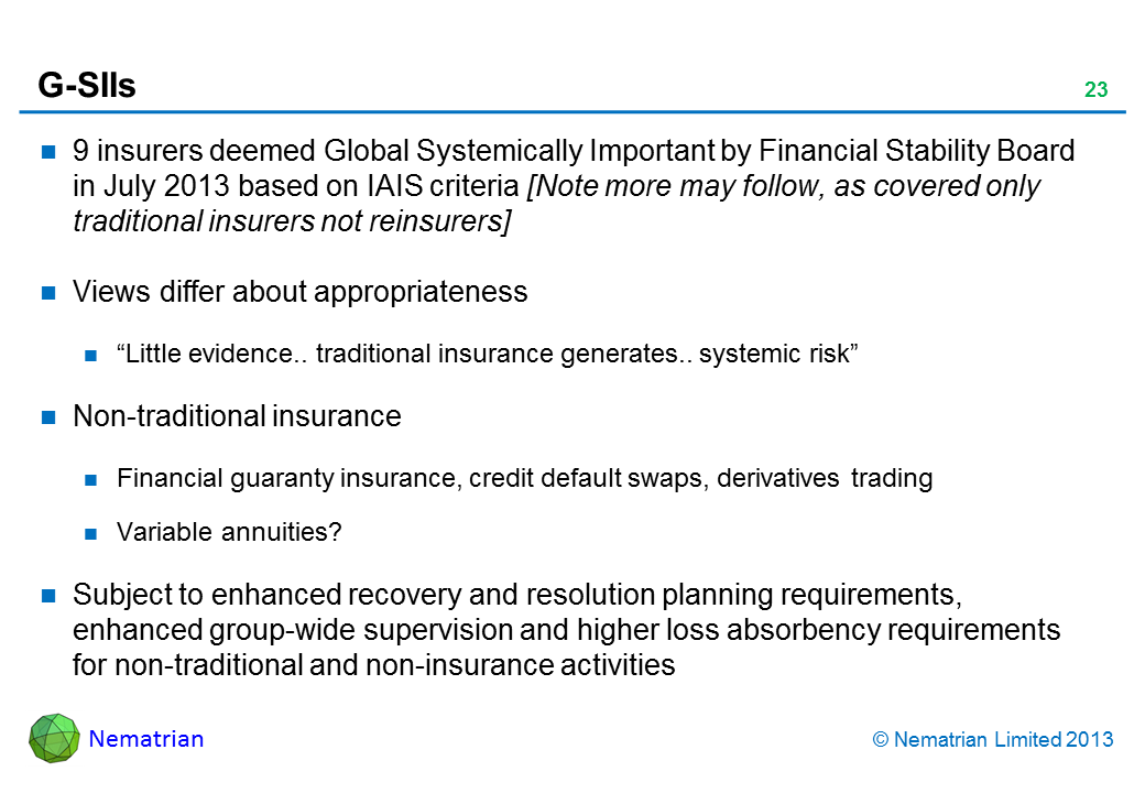 "Bullet points include: 9 insurers deemed Global Systematically Important by Financial Stability Board in July 2013 based on IAIS criteria [Note more may follow, as covered only traditional insurers not reinsurers] Views differ about appropriateness ""Little evidence.. traditional insurance generates.. systemic risk"" Non-traditional insurance Financial guaranty insurance, credit default swaps, derivatives trading Variable annuities? Subject to enhanced recovery and resolution planning requirements, enhanced group-wide supervision and higher loss absorbency requirements for non-traditional and non-insurance activities"