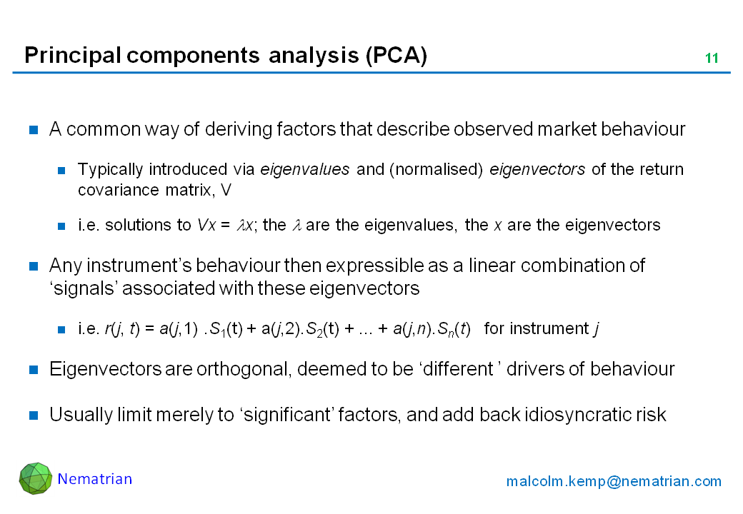Bullet points include: A common way of deriving factors that describe observed market behaviour. Typically introduced via eigenvalues and (normalised) eigenvectors of the return covariance matrix, V. i.e. solutions to Vx = lambda x; the lambda are the eigenvalues, the x are the eigenvectors. Any instrument's behaviour then expressible as a linear combination of 'signals' associated with these eigenvectors. i.e. r(j, t) = a(j,1) .S1(t) + a(j,2).S2(t) + ... + a(j,n).Sn(t)   for instrument j. Eigenvectors are orthogonal, deemed to be 'different ' drivers of behaviour. Usually limit merely to 'significant' factors, and add back idiosyncratic risk
