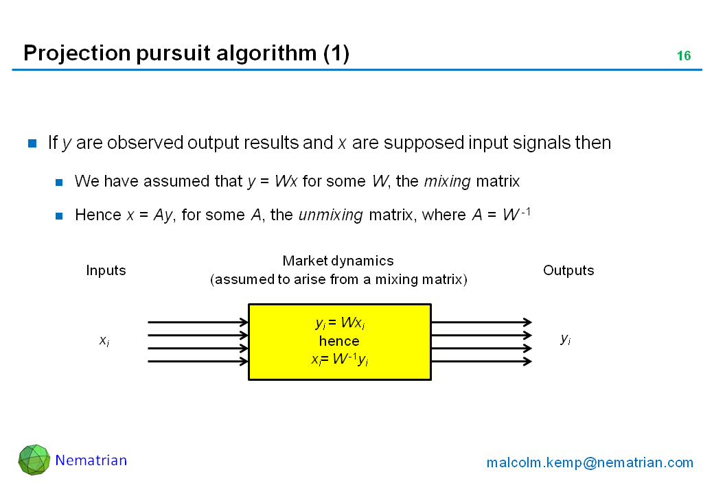 Bullet points include: If y are observed output results and x are supposed input signals then We have assumed that y = Wx for some W, the mixing matrix. Hence x = Ay, for some A, the unmixing matrix, where A = W -1. Inputs. Market dynamics (assumed to arise from a mixing matrix). Outputs. yi = Wxi. hence xi= W -1yi