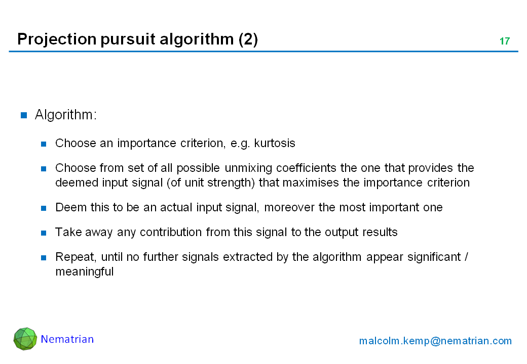 Bullet points include: Algorithm: Choose an importance criterion, e.g. kurtosis. Choose from set of all possible unmixing coefficients the one that provides the deemed input signal (of unit strength) that maximises the importance criterion. Deem this to be an actual input signal, moreover the most important one. Take away any contribution from this signal to the output results. Repeat, until no further signals extracted by the algorithm appear significant / meaningful