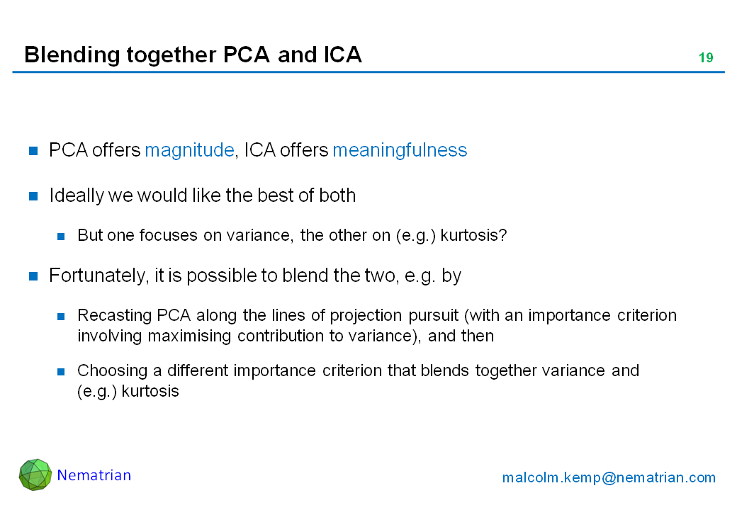 Bullet points include: PCA offers magnitude, ICA offers meaningfulness. Ideally we would like the best of both. But one focuses on variance, the other on (e.g.) kurtosis? Fortunately, it is possible to blend the two, e.g. by Recasting PCA along the lines of projection pursuit (with an importance criterion involving maximising contribution to variance), and then Choosing a different importance criterion that blends together variance and (e.g.) kurtosis
