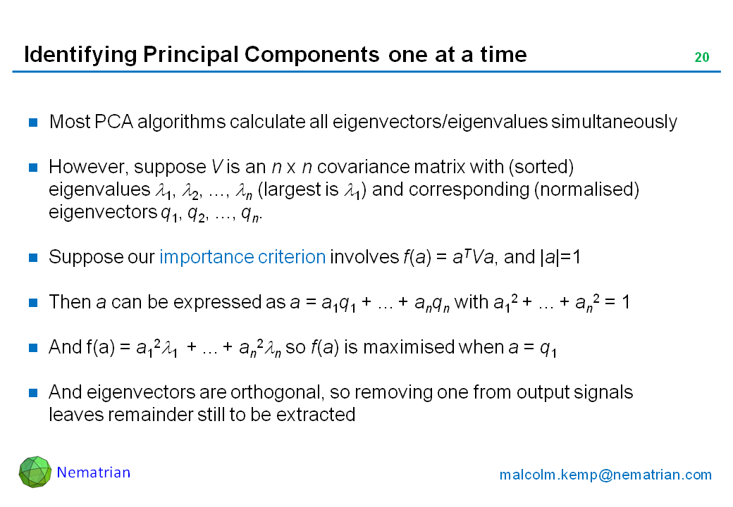 Bullet points include: Most PCA algorithms calculate all eigenvectors/eigenvalues simultaneously. However, suppose V is an n x n covariance matrix with (sorted) eigenvalues lambda 1, lambda 2, ..., lambda n (largest is lambda 1) and corresponding (normalised) eigenvectors q1, q2, ..., qn. Suppose our importance criterion involves f(a) = aTVa, and |a|=1. Then a can be expressed as a = a1q1 + ... + anqn with a12 + ... + an2 = 1. And f(a) = a12 lambda 1  + ... + an2 lambda n so f(a) is maximised when a = q1. And eigenvectors are orthogonal, so removing one from output signals leaves remainder still to be extracted
