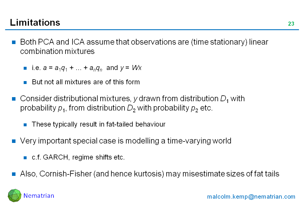 Bullet points include: Both PCA and ICA assume that observations are (time stationary) linear combination mixtures. i.e. a = a1q1 + ... + anqn  and y = Wx . But not all mixtures are of this form. Consider distributional mixtures, y drawn from distribution D1 with probability p1, from distribution D2 with probability p2 etc. These typically result in fat-tailed behaviour. Very important special case is modelling a time-varying world. c.f. GARCH, regime shifts etc. Also, Cornish-Fisher (and hence kurtosis) may misestimate sizes of fat tails