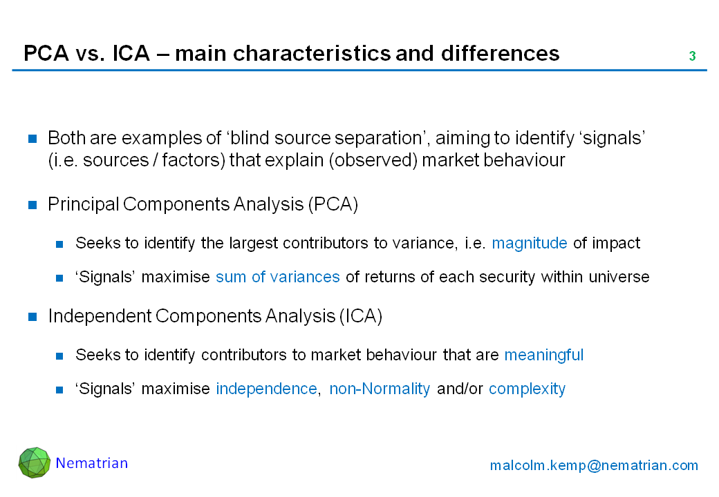 Bullet points include: Both are examples of 'blind source separation', aiming to identify 'signals' (i.e. sources / factors) that explain (observed) market behaviour. Principal Components Analysis (PCA). Seeks to identify the largest contributors to variance, i.e. magnitude of impact. 'Signals' maximise sum of variances of returns of each security within universe. Independent Components Analysis (ICA). Seeks to identify contributors to market behaviour that are meaningful. 'Signals' maximise independence, non-Normality and/or complexity