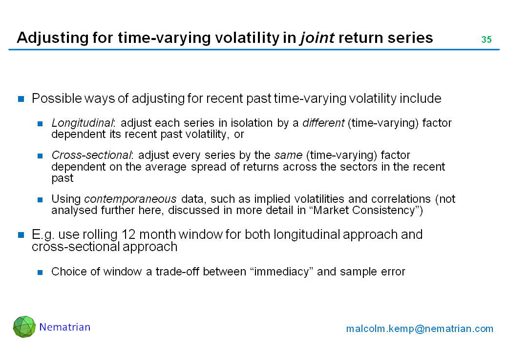 "Bullet points include: Possible ways of adjusting for recent past time-varying volatility include. Longitudinal: adjust each series in isolation by a different (time-varying) factor dependent its recent past volatility, or Cross-sectional: adjust every series by the same (time-varying) factor dependent on the average spread of returns across the sectors in the recent past. Using contemporaneous data, such as implied volatilities and correlations (not analysed further here, discussed in more detail in ""Market Consistency""). E.g. use rolling 12 month window for both longitudinal approach and cross-sectional approach. Choice of window a trade-off between ""immediacy"" and sample error"
