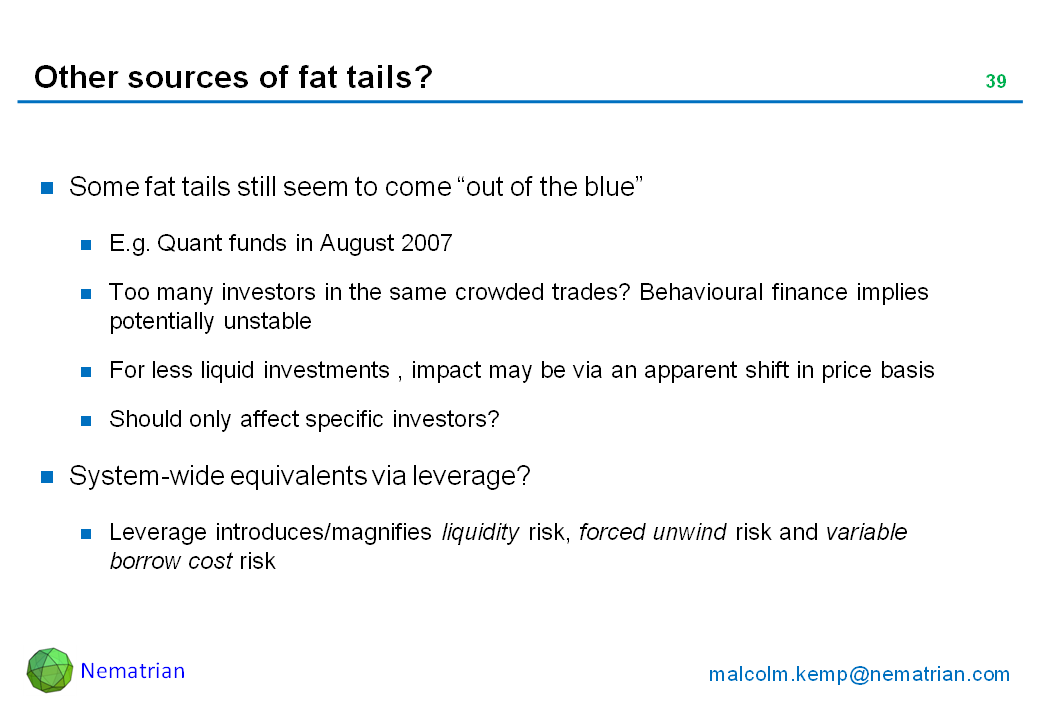 "Bullet points include: Some fat tails still seem to come ""out of the blue"". E.g. Quant funds in August 2007. Too many investors in the same crowded trades? Behavioural finance implies potentially unstable. For less liquid investments , impact may be via an apparent shift in price basis. Should only affect specific investors? System-wide equivalents via leverage? Leverage introduces/magnifies liquidity risk, forced unwind risk and variable borrow cost risk"