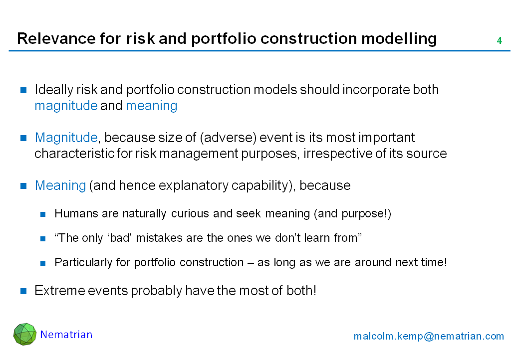 "Bullet points include: Ideally risk and portfolio construction models should incorporate both magnitude and meaning. Magnitude, because size of (adverse) event is its most important characteristic for risk management purposes, irrespective of its source. Meaning (and hence explanatory capability), because Humans are naturally curious and seek meaning (and purpose!) ""The only 'bad' mistakes are the ones we don't learn from"" Particularly for portfolio construction – as long as we are around next time! Extreme events probably have the most of both!"