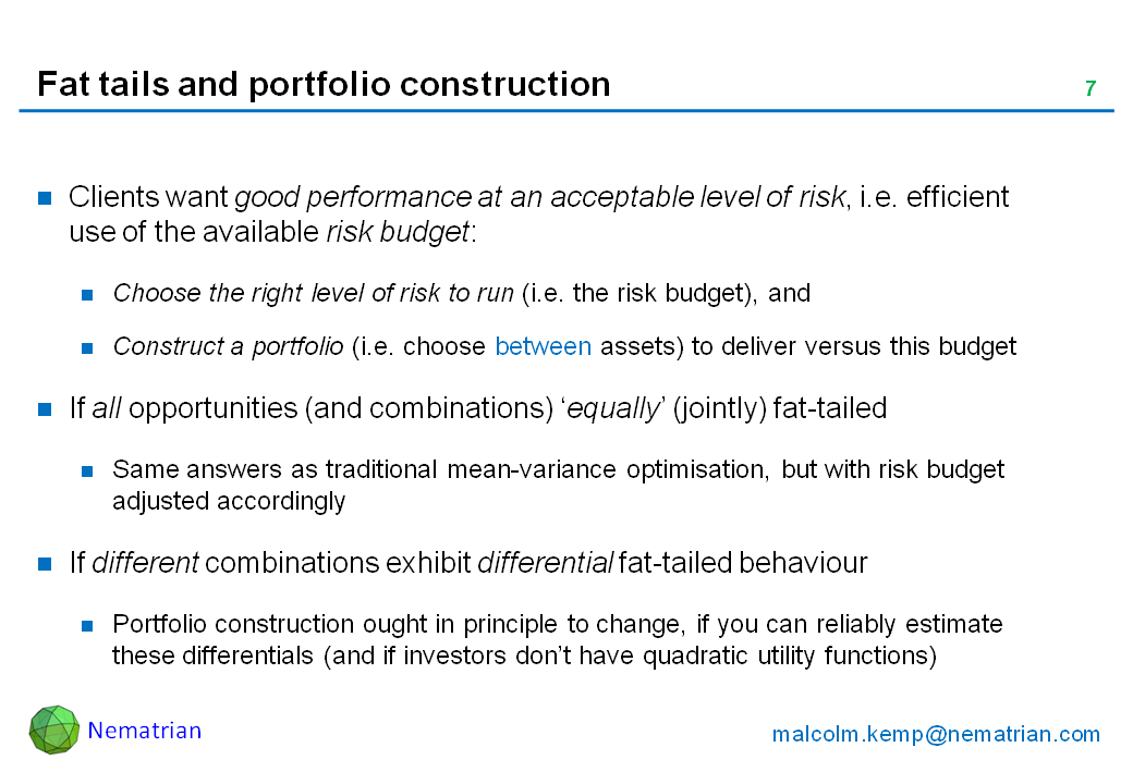 Bullet points include: Clients want good performance at an acceptable level of risk, i.e. efficient use of the available risk budget: Choose the right level of risk to run (i.e. the risk budget), and Construct a portfolio (i.e. choose between assets) to deliver versus this budget. If all opportunities (and combinations) 'equally' (jointly) fat-tailed. Same answers as traditional mean-variance optimisation, but with risk budget adjusted accordingly. If different combinations exhibit differential fat-tailed behaviour. Portfolio construction ought in principle to change, if you can reliably estimate these differentials (and if investors don't have quadratic utility functions)