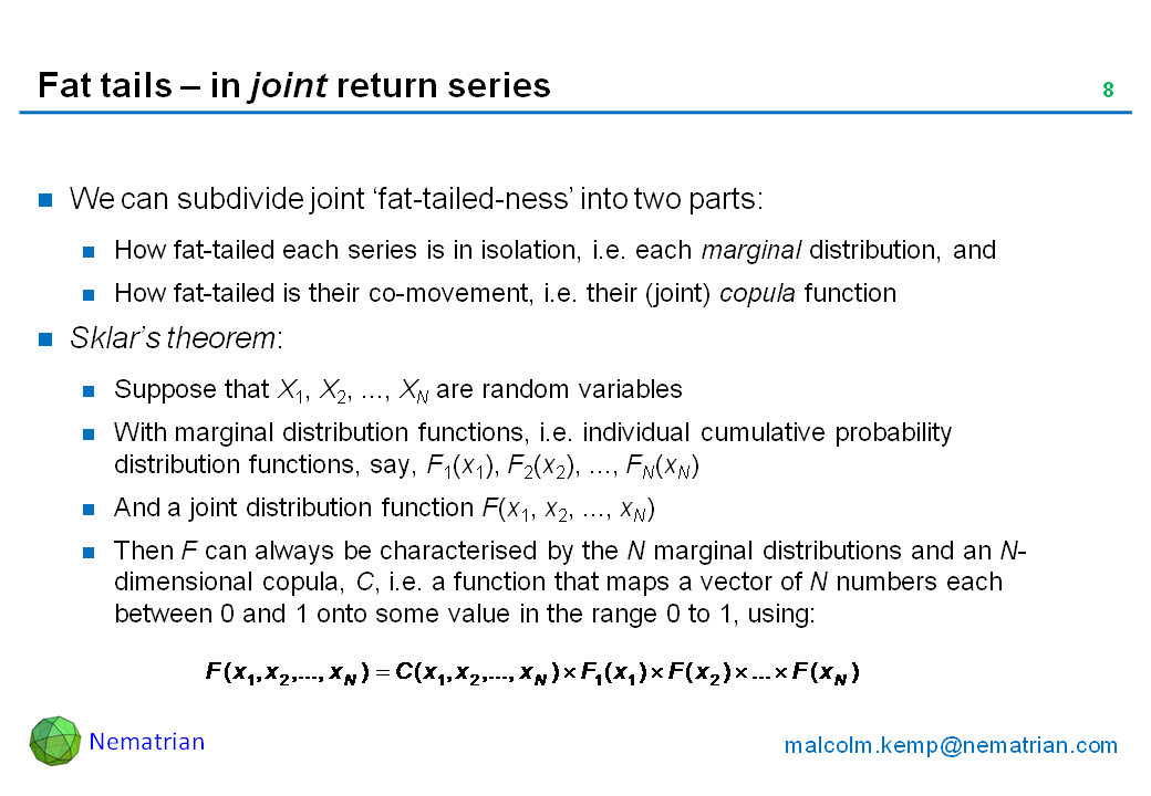 Bullet points include: We can subdivide joint 'fat-tailed-ness' into two parts: How fat-tailed each series is in isolation, i.e. each marginal distribution, and How fat-tailed is their co-movement, i.e. their (joint) copula function. Sklar's theorem: Suppose that X1, X2, ..., XN are random variables. With marginal distribution functions, i.e. individual cumulative probability distribution functions, say, F1(x1), F2(x2), ..., FN(xN). And a joint distribution function F(x1, x2, ..., xN). Then F can always be characterised by the N marginal distributions and an N-dimensional copula, C, i.e. a function that maps a vector of N numbers each between 0 and 1 onto some value in the range 0 to 1, using: