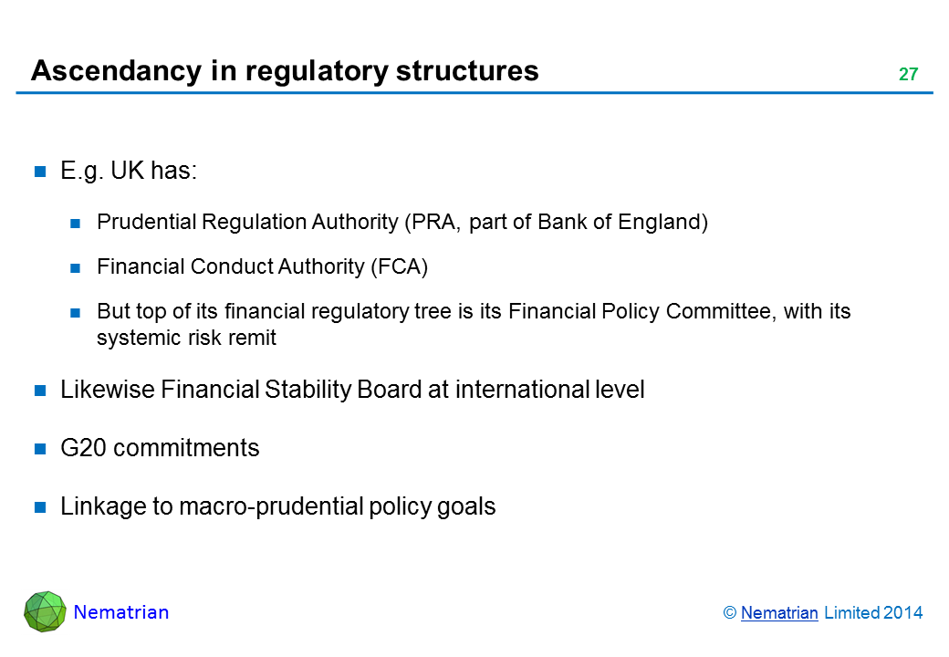 Bullet points include: E.g. UK has: Prudential Regulation Authority (PRA, part of Bank of England) Financial Conduct Authority (FCA) But top of its financial regulatory tree is its Financial Policy Committee, with its systemic risk remit Likewise Financial Stability Board at international level G20 commitments Linkage to macro-prudential policy goals