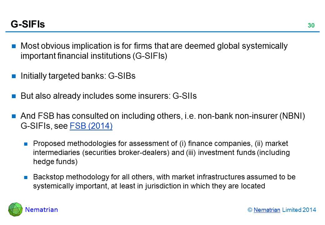 Bullet points include: Most obvious implication is for firms that are deemed global systemically important financial institutions (G-SIFIs) Initially targeted banks: G-SIBs But also already includes some insurers: G-SIIs And FSB has consulted on including others, i.e. non-bank non-insurer (NBNI) G-SIFIs, see FSB (2014) Proposed methodologies for assessment of (i) finance companies, (ii) market intermediaries (securities broker-dealers) and (iii) investment funds (including hedge funds) Backstop methodology for all others, with market infrastructures assumed to be systemically important, at least in jurisdiction in which they are located