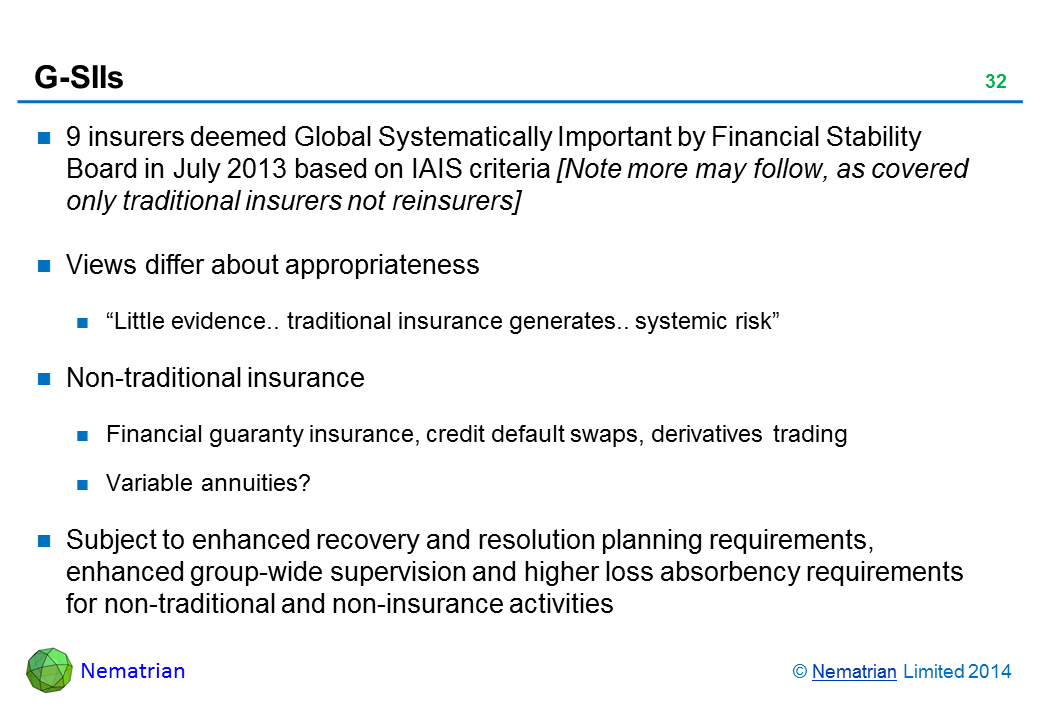 "Bullet points include: 9 insurers deemed Global Systematically Important by Financial Stability Board in July 2013 based on IAIS criteria Views differ about appropriateness ""Little evidence.. traditional insurance generates.. systemic risk"" Non-traditional insurance Financial guaranty insurance, credit default swaps, derivatives trading Variable annuities? Subject to enhanced recovery and resolution planning requirements, enhanced group-wide supervision and higher loss absorbency requirements for non-traditional and non-insurance activities"