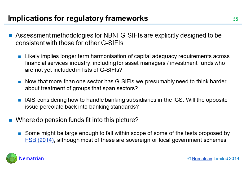Bullet points include: Assessment methodologies for NBNI G-SIFIs are explicitly designed to be consistent with those for other G-SIFIs Likely implies longer term harmonisation of capital adequacy requirements across financial services industry, including for asset managers / investment funds who are not yet included in lists of G-SIFIs? Now that more than one sector has G-SIFIs we presumably need to think harder about treatment of groups that span sectors? IAIS considering how to handle banking subsidiaries in the ICS. Will the opposite issue percolate back into banking standards? Where do pension funds fit into this picture? Some might be large enough to fall within scope of some of the tests proposed by FSB (2014), although most of these are sovereign or local government schemes