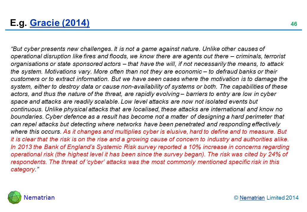 "Bullet points include: ""But cyber presents new challenges. It is not a game against nature. Unlike other causes of operational disruption like fires and floods, we know there are agents out there – criminals, terrorist organisations or state sponsored actors – that have the will, if not necessarily the means, to attack the system. Motivations vary. More often than not they are economic – to defraud banks or their customers or to extract information. But we have seen cases where the motivation is to damage the system, either to destroy data or cause non-availability of systems or both. The capabilities of these actors, and thus the nature of the threat, are rapidly evolving – barriers to entry are low in cyber space and attacks are readily scalable. Low level attacks are now not isolated events but continuous. Unlike physical attacks that are localised, these attacks are international and know no boundaries. Cyber defence as a result has become not a matter of designing a hard perimeter that can repel attacks but detecting where networks have been penetrated and responding effectively where this occurs. As it changes and multiplies cyber is elusive, hard to define and to measure. But it is clear that the risk is on the rise and a growing cause of concern to industry and authorities alike. In 2013 the Bank of England's Systemic Risk survey reported a 10% increase in concerns regarding operational risk (the highest level it has been since the survey began). The risk was cited by 24% of respondents. The threat of 'cyber' attacks was the most commonly mentioned specific risk in this category."""