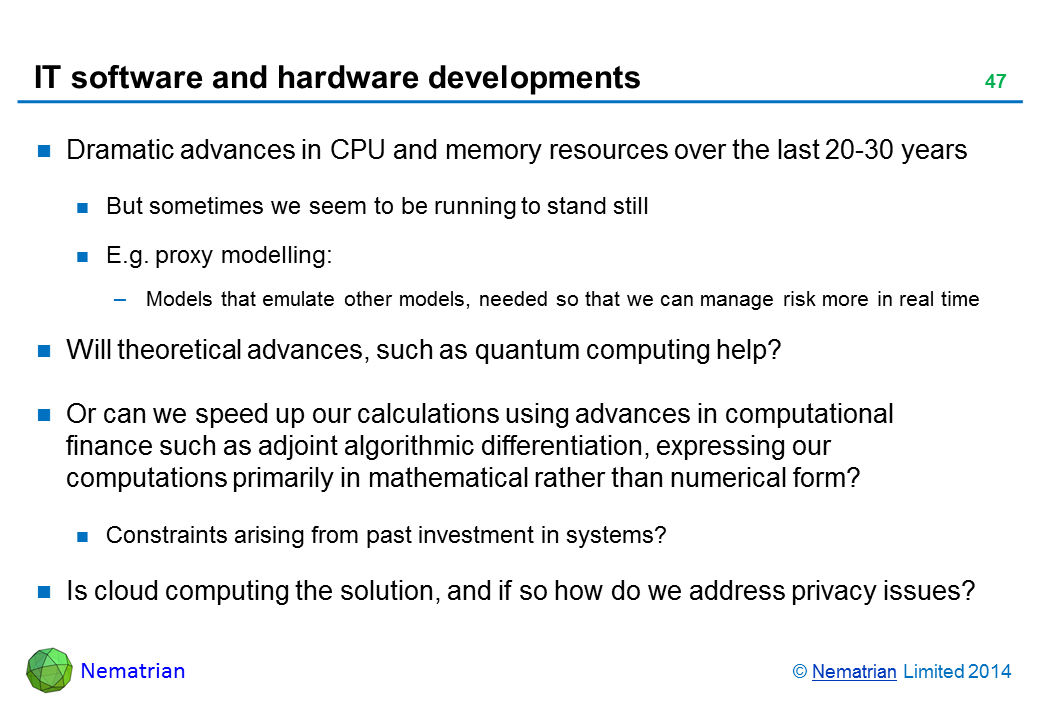 Bullet points include: Dramatic advances in CPU and memory resources over the last 20-30 years But sometimes we seem to be running to stand still E.g. proxy modelling: Models that emulate other models, needed so that we can manage risk more in real time Will theoretical advances, such as quantum computing help? Or can we speed up our calculations using advances in computational finance such as adjoint algorithmic differentiation, expressing our computations primarily in mathematical rather than numerical form? Constraints arising from past investment in systems? Is cloud computing the solution, and if so how do we address privacy issues?