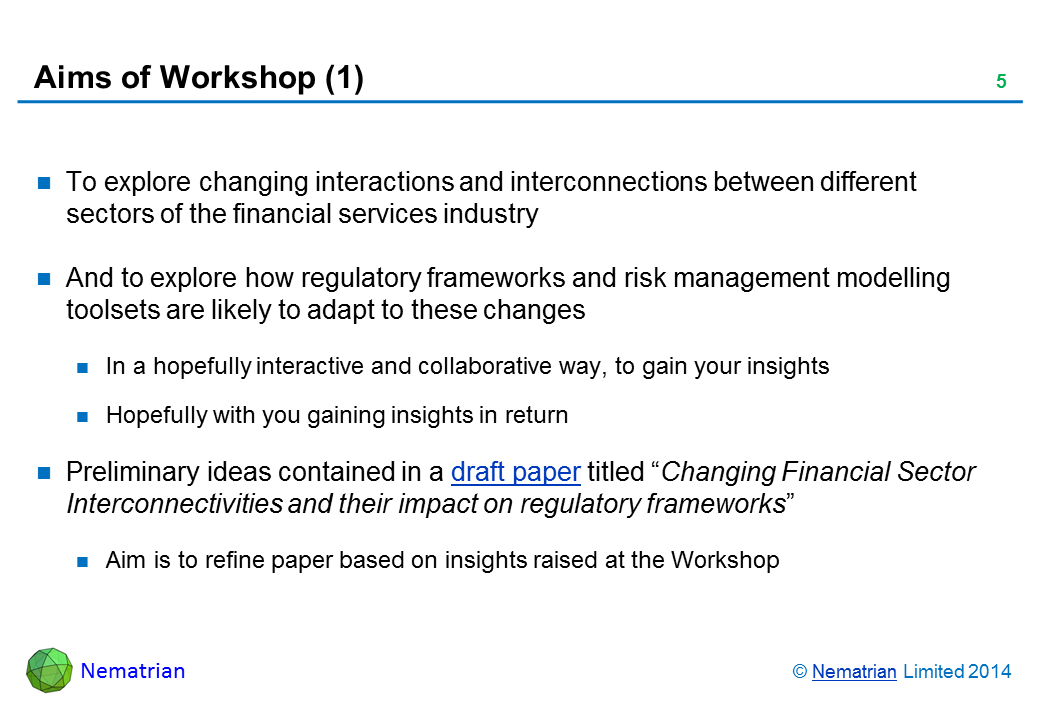 "Bullet points include: To explore changing interactions and interconnections between different sectors of the financial services industry And to explore how regulatory frameworks and risk management modelling toolsets are likely to adapt to these changes In a hopefully interactive and collaborative way, to gain your insights Hopefully with you gaining insights in return Preliminary ideas contained in a draft paper titled ""Changing Financial Sector Interconnectivities and their impact on regulatory frameworks"" Aim is to refine paper based on insights raised at the Workshop"