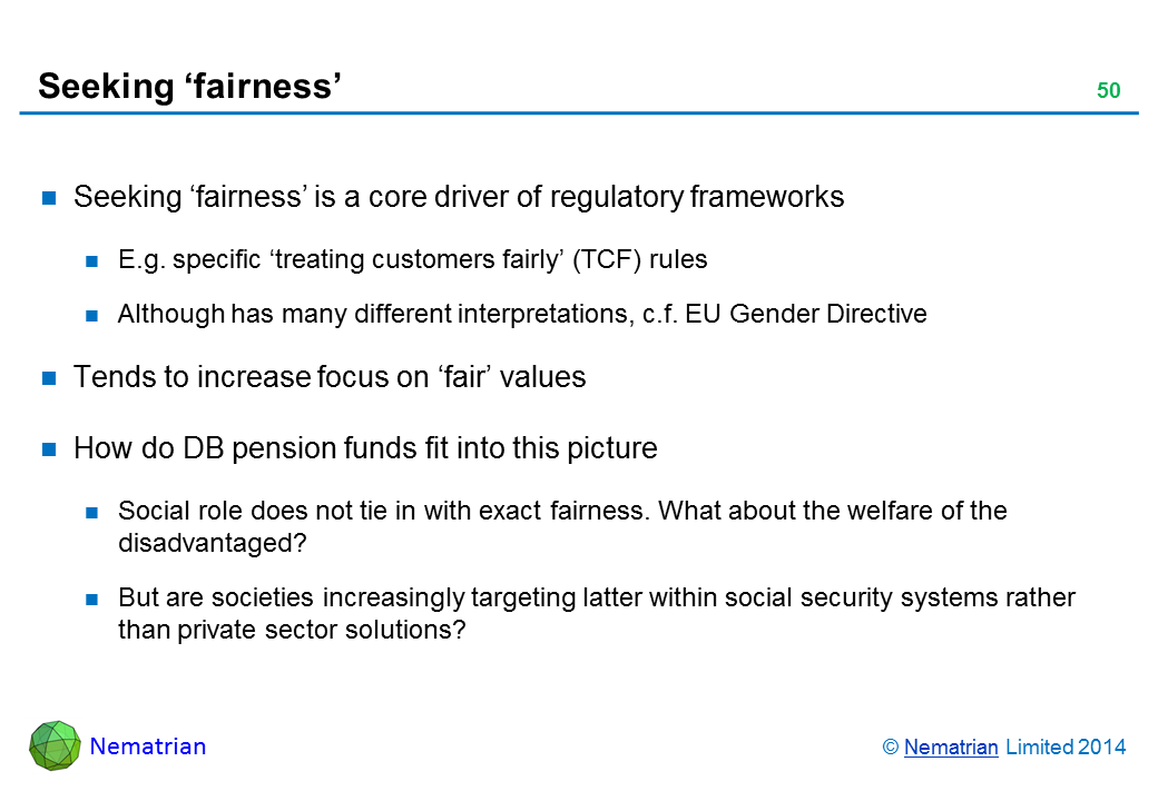 Bullet points include: Seeking 'fairness' is a core driver of regulatory frameworks E.g. specific 'treating customers fairly' (TCF) rules Although has many different interpretations, c.f. EU Gender Directive Tends to increase focus on 'fair' values How do DB pension funds fit into this picture Social role does not tie in with exact fairness. What about the welfare of the disadvantaged? But are societies increasingly targeting latter within social security systems rather than private sector solutions?