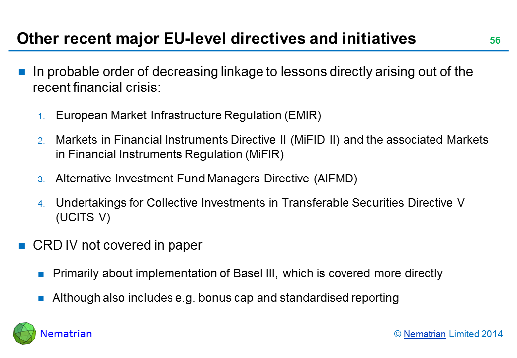 Bullet points include: In probable order of decreasing linkage to lessons directly arising out of the recent financial crisis: European Market Infrastructure Regulation (EMIR) Markets in Financial Instruments Directive II (MiFID II) and the associated Markets in Financial Instruments Regulation (MiFIR) Alternative Investment Fund Managers Directive (AIFMD) Undertakings for Collective Investments in Transferable Securities Directive V (UCITS V) CRD IV not covered in paper Primarily about implementation of Basel III, which is covered more directly Although also includes e.g. bonus cap and standardised reporting