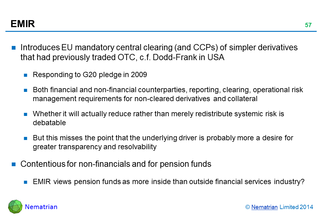 Bullet points include: Introduces EU mandatory central clearing (and CCPs) of simpler derivatives that had previously traded OTC, c.f. Dodd-Frank in USA Responding to G20 pledge in 2009 Both financial and non-financial counterparties, reporting, clearing, operational risk management requirements for non-cleared derivatives and collateral Whether it will actually reduce rather than merely redistribute systemic risk is debatable But this misses the point that the underlying driver is probably more a desire for greater transparency and resolvability Contentious for non-financials and for pension funds EMIR views pension funds as more inside than outside financial services industry?