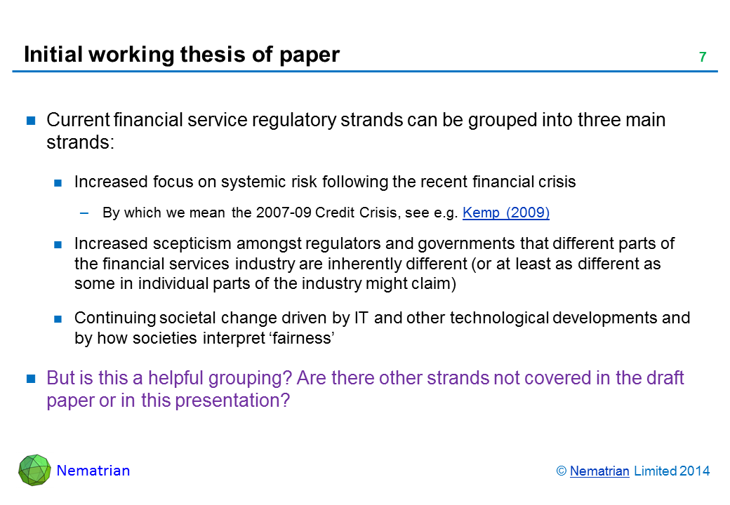 Bullet points include: Current financial service regulatory strands can be grouped into three main strands: Increased focus on systemic risk following the recent financial crisis By which we mean the 2007-09 Credit Crisis, see e.g. Kemp (2009) Increased scepticism amongst regulators and governments that different parts of the financial services industry are inherently different (or at least as different as some in individual parts of the industry might claim)  Continuing societal change driven by IT and other technological developments and by how societies interpret 'fairness' But is this a helpful grouping? Are there other strands not covered in the draft paper or in this presentation?