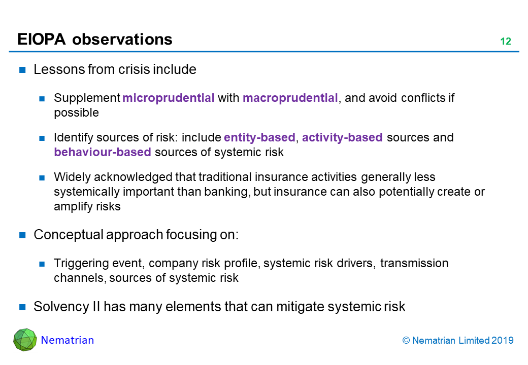Bullet points include: Lessons from crisis include. Supplement microprudential with macroprudential, and avoid conflicts if possible. Identify sources of risk: include entity-based, activity-based sources and behaviour-based sources of systemic risk. Widely acknowledged that traditional insurance activities generally less systemically important than banking, but insurance can also potentially create or amplify risks. Conceptual approach focusing on: Triggering event, company risk profile, systemic risk drivers, transmission channels, sources of systemic risk. Solvency II has many elements that can mitigate systemic risk
