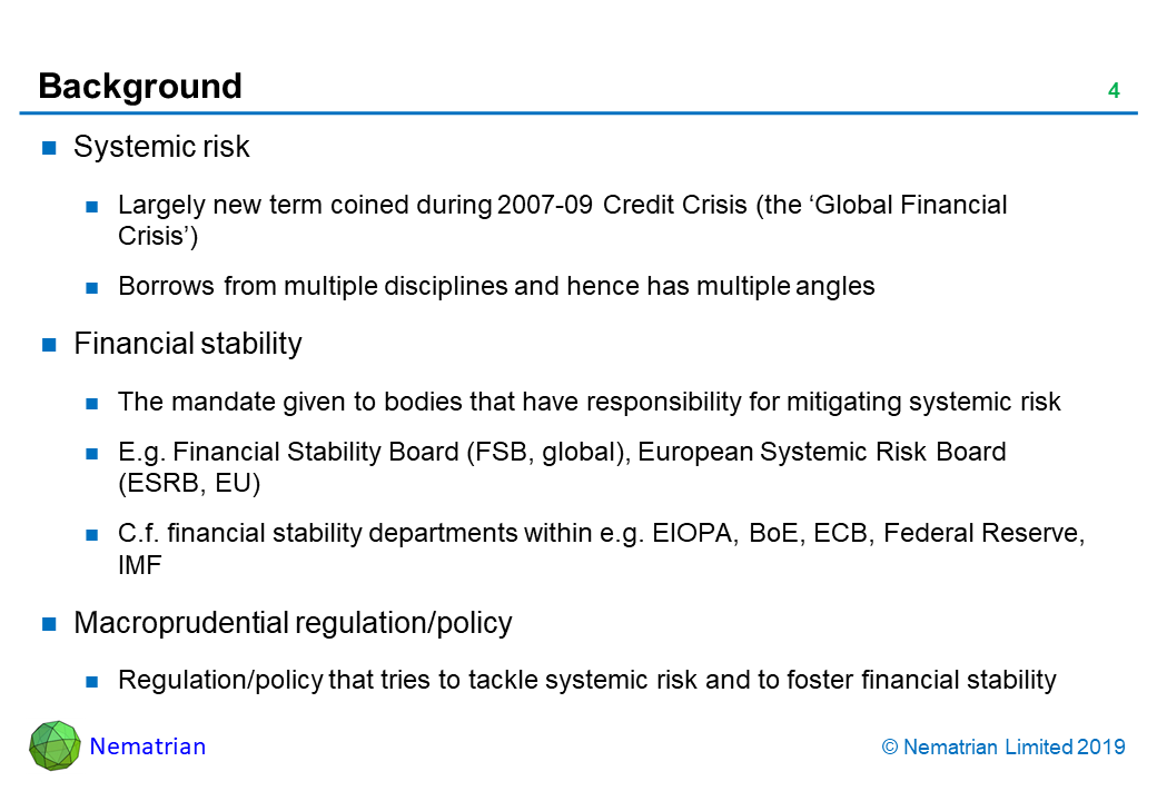 Bullet points include: Systemic risk. Largely new term coined during 2007-09 Credit Crisis (the 'Global Financial Crisis'). Borrows from multiple disciplines and hence has multiple angles. Financial stability. The mandate given to bodies that have responsibility for mitigating systemic risk. E.g. Financial Stability Board (FSB, global), European Systemic Risk Board (ESRB, EU). C.f. financial stability departments within e.g. EIOPA, BoE, ECB, Federal Reserve, IMF. Macroprudential regulation/policy. Regulation/policy that tries to tackle systemic risk and to foster financial stability
