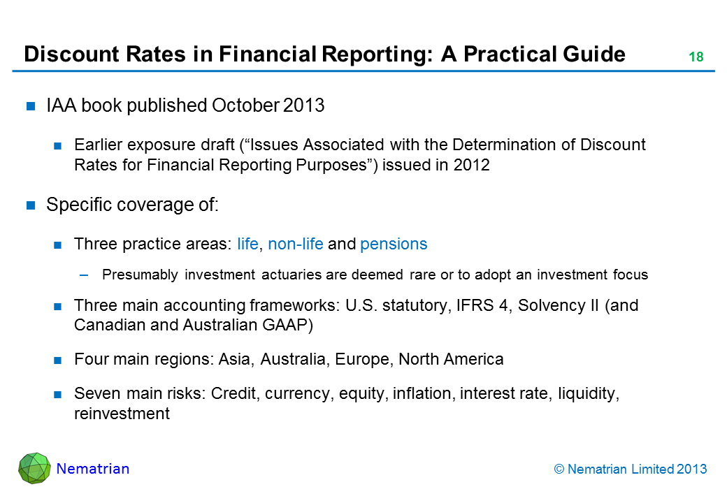 "Bullet points include: IAA book published October 2013 Earlier exposure draft (""Issues Associated with the Determination of Discount Rates for Financial Reporting Purposes"") issued in 2012 Specific coverage of: Three practice areas: life, non-life and pensions Presumably investment actuaries are deemed rare or to adopt an investment focus Three main accounting frameworks: U.S. statutory, IFRS 4, Solvency II (and Canadian and Australian GAAP) Four main regions: Asia, Australia, Europe, North America Seven main risks: Credit, currency, equity, inflation, interest rate, liquidity, reinvestment"