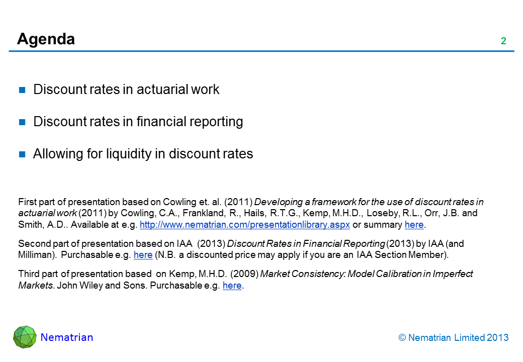 Bullet points include: Discount rates in actuarial work Discount rates in financial reporting Allowing for liquidity in discount rates First part of presentation based on Cowling et. al. (2011) Developing a framework for the use of discount rates in actuarial work (2011) by Cowling, C.A., Frankland, R., Hails, R.T.G., Kemp, M.H.D., Loseby, R.L., Orr, J.B. and Smith, A.D.. Available at e.g. http://www.nematrian.com/presentationlibrary.aspx or summary here. Second part of presentation based on IAA  (2013) Discount Rates in Financial Reporting (2013) by IAA (and Milliman). Purchasable e.g. here (N.B. a discounted price may apply if you are an IAA Section Member). Third part of presentation based  on Kemp, M.H.D. (2009) Market Consistency: Model Calibration in Imperfect Markets. John Wiley and Sons. Purchasable e.g. here.