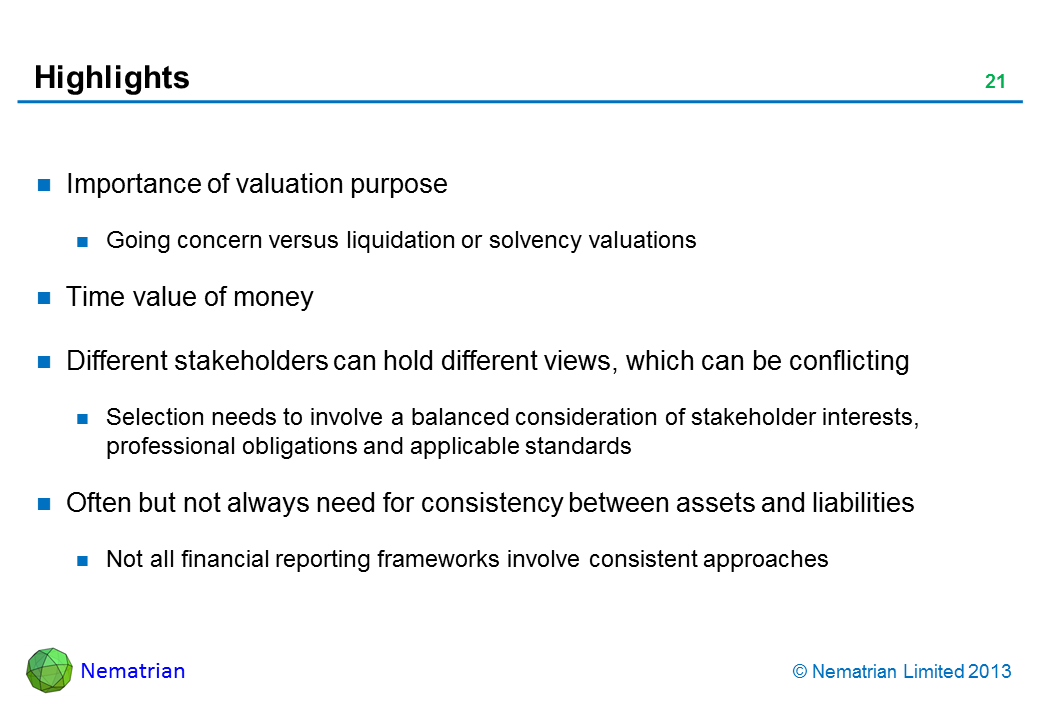 Bullet points include: Importance of valuation purpose Going concern versus liquidation or solvency valuations Time value of money Different stakeholders can hold different views, which can be conflicting Selection needs to involve a balanced consideration of stakeholder interests, professional obligations and applicable standards Often but not always need for consistency between assets and liabilities Not all financial reporting frameworks involve consistent approaches