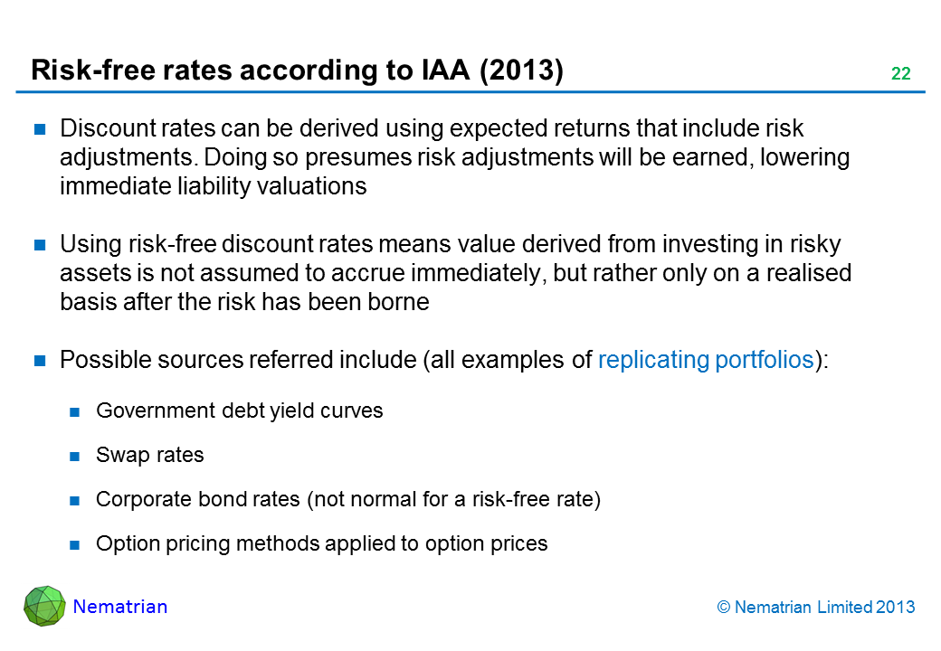 Bullet points include: Discount rates can be derived using expected returns that include risk adjustments. Doing so presumes risk adjustments will be earned, lowering immediate liability valuations Using risk-free discount rates means value derived from investing in risky assets is not assumed to accrue immediately, but rather only on a realised basis after the risk has been borne Possible sources referred include (all examples of replicating portfolios): Government debt yield curves Swap rates Corporate bond rates (not normal for a risk-free rate) Option pricing methods applied to option prices