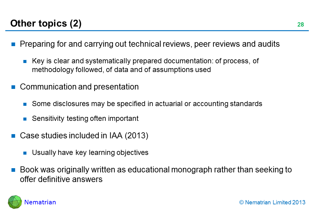 Bullet points include: Preparing for and carrying out technical reviews, peer reviews and audits Key is clear and systematically prepared documentation: of process, of methodology followed, of data and of assumptions used Communication and presentation Some disclosures may be specified in actuarial or accounting standards Sensitivity testing often important Case studies included in IAA (2013) Usually have key learning objectives Book was originally written as educational monograph rather than seeking to offer definitive answers