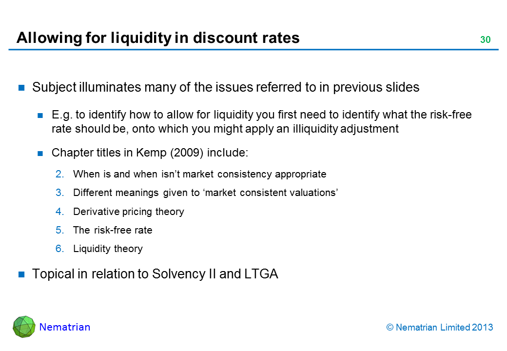 Bullet points include: Subject illuminates many of the issues referred to in previous slides E.g. to identify how to allow for liquidity you first need to identify what the risk-free rate should be, onto which you might apply an illiquidity adjustment Chapter titles in Kemp (2009) include: When is and when isn't market consistency appropriate Different meanings given to 'market consistent valuations' Derivative pricing theory The risk-free rate Liquidity theory Topical in relation to Solvency II and LTGA