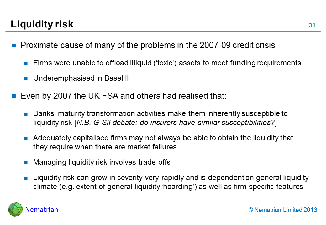 Bullet points include: Proximate cause of many of the problems in the 2007-09 credit crisis Firms were unable to offload illiquid ('toxic') assets to meet funding requirements Underemphasised in Basel II Even by 2007 the UK FSA and others had realised that: Banks' maturity transformation activities make them inherently susceptible to liquidity risk [N.B. G-SII debate: do insurers have similar susceptibilities?] Adequately capitalised firms may not always be able to obtain the liquidity that they require when there are market failures Managing liquidity risk involves trade-offs Liquidity risk can grow in severity very rapidly and is dependent on general liquidity climate (e.g. extent of general liquidity 'hoarding') as well as firm-specific features