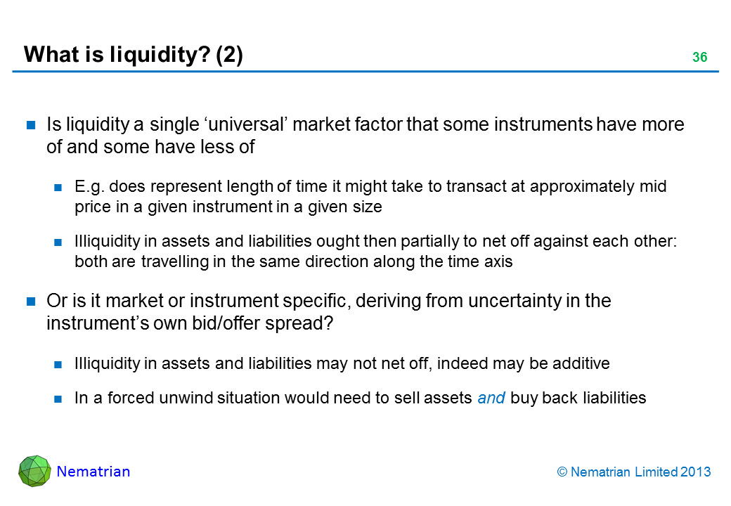 Bullet points include: Is liquidity a single 'universal' market factor that some instruments have more of and some have less of E.g. does represent length of time it might take to transact at approximately mid price in a given instrument in a given size Illiquidity in assets and liabilities ought then partially to net off against each other: both are travelling in the same direction along the time axis Or is it market or instrument specific, deriving from uncertainty in the instrument's own bid/offer spread? Illiquidity in assets and liabilities may not net off, indeed may be additive In a forced unwind situation would need to sell assets and buy back liabilities