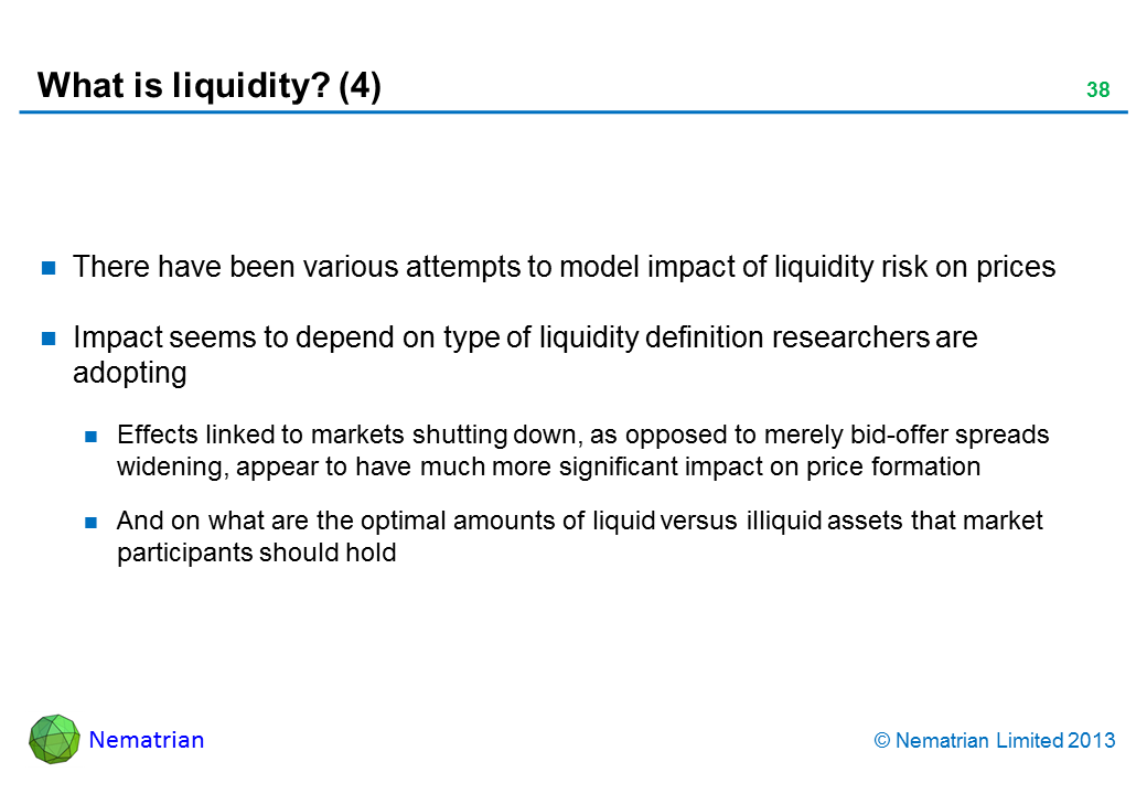 Bullet points include: There have been various attempts to model impact of liquidity risk on prices Impact seems to depend on type of liquidity definition researchers are adopting Effects linked to markets shutting down, as opposed to merely bid-offer spreads widening, appear to have much more significant impact on price formation And on what are the optimal amounts of liquid versus illiquid assets that market participants should hold