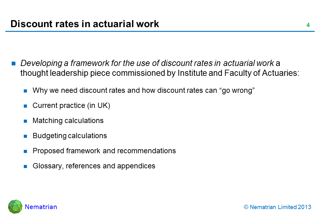 "Bullet points include: Developing a framework for the use of discount rates in actuarial work a thought leadership piece commissioned by Institute and Faculty of Actuaries: Why we need discount rates and how discount rates can ""go wrong"" Current practice (in UK) Matching calculations Budgeting calculations Proposed framework and recommendations Glossary, references and appendices"