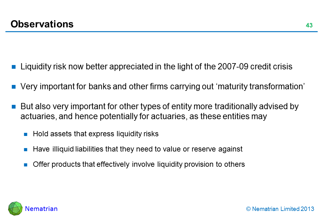 Bullet points include: Liquidity risk now better appreciated in the light of the 2007-09 credit crisis Very important for banks and other firms carrying out 'maturity transformation' But also very important for other types of entity more traditionally advised by actuaries, and hence potentially for actuaries, as these entities may Hold assets that express liquidity risks Have illiquid liabilities that they need to value or reserve against Offer products that effectively involve liquidity provision to others