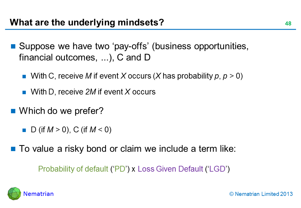 Bullet points include: Suppose we have two 'pay-offs' (business opportunities, financial outcomes, ...), C and D With C, receive M if event X occurs (X has probability p, p > 0) With D, receive 2M if event X occurs Which do we prefer? D (if M > 0), C (if M < 0) To value a risky bond or claim we include a term like: Probability of default ('PD') x Loss Given Default ('LGD')