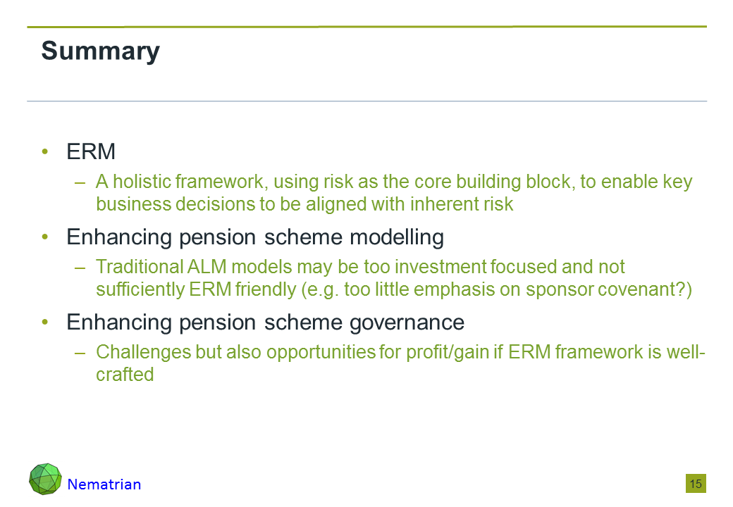 Bullet points include: ERM: A holistic framework, using risk as the core building block, to enable key business decisions to be aligned with inherent risk. Enhancing pension scheme modelling: Traditional ALM models may be too investment focused and not sufficiently ERM friendly (e.g. too little emphasis on sponsor covenant?). Enhancing pension scheme governance: Challenges but also opportunities for profit/gain if ERM framework is well-crafted
