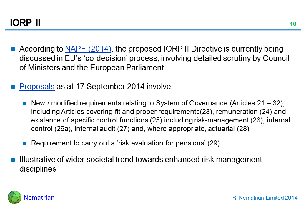 Bullet points include: According to NAPF (2014), the proposed IORP II Directive is currently being discussed in EU's 'co-decision' process, involving detailed scrutiny by Council of Ministers and the European Parliament. Proposals as at 17 September 2014 involve: New / modified requirements relating to System of Governance (Articles 21 – 32), including Articles covering fit and proper requirements(23), remuneration (24) and existence of specific control functions (25) including risk-management (26), internal control (26a), internal audit (27) and, where appropriate, actuarial (28). Requirement to carry out a 'risk evaluation for pensions' (29). Illustrative of wider societal trend towards enhanced risk management disciplines