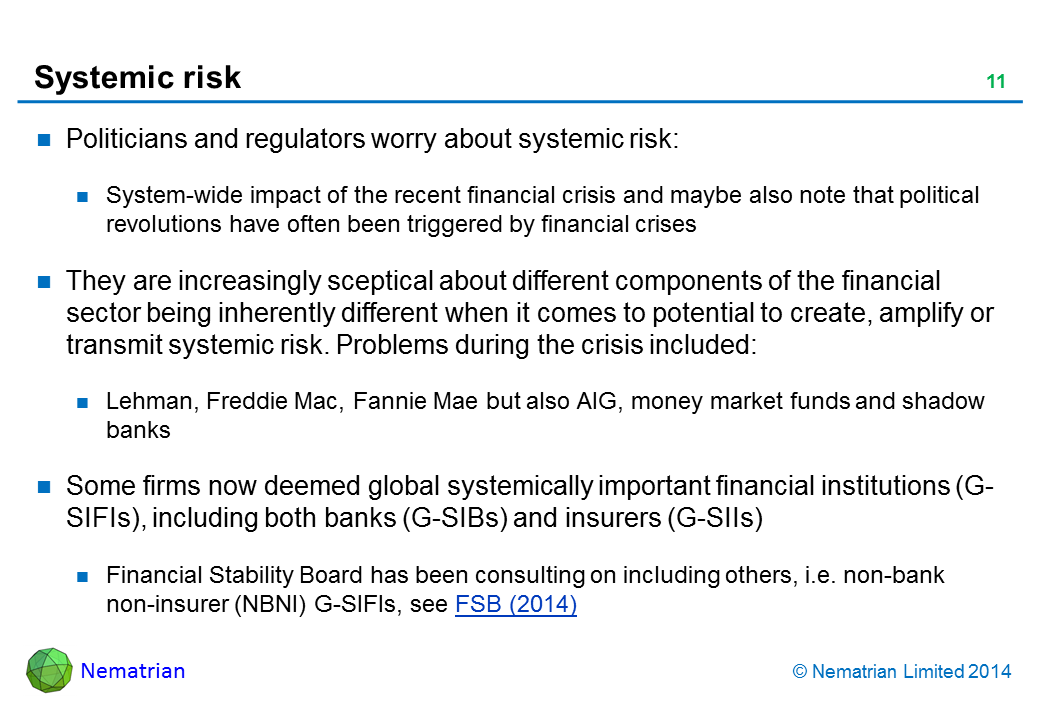 Bullet points include: Politicians and regulators worry about systemic risk: System-wide impact of the recent financial crisis and maybe also note that political revolutions have often been triggered by financial crises. They are increasingly sceptical about different components of the financial sector being inherently different when it comes to potential to create, amplify or transmit systemic risk. Problems during the crisis included: Lehman, Freddie Mac, Fannie Mae but also AIG, money market funds and shadow banks. Some firms now deemed global systemically important financial institutions (G-SIFIs), including both banks (G-SIBs) and insurers (G-SIIs). Financial Stability Board has been consulting on including others, i.e. non-bank non-insurer (NBNI) G-SIFIs, see FSB (2014)