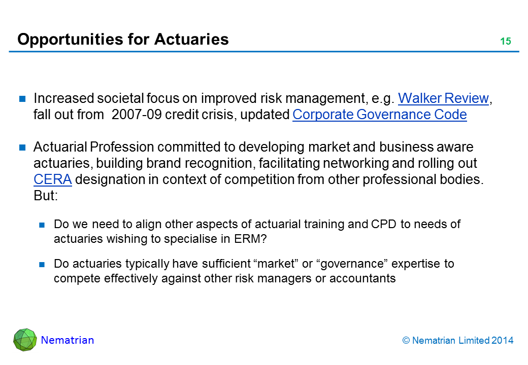 "Bullet points include: Increased societal focus on improved risk management, e.g. Walker Review, fall out from  2007-09 credit crisis, updated Corporate Governance Code. Actuarial Profession committed to developing market and business aware actuaries, building brand recognition, facilitating networking and rolling out CERA designation in context of competition from other professional bodies. But: Do we need to align other aspects of actuarial training and CPD to needs of actuaries wishing to specialise in ERM? Trend towards AFH reporting to CRO? Do actuaries have sufficient ""market"" or ""governance"" expertise to compete against other risk managers or accountants. Will pension funds embrace ERM?"